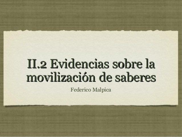 II.2 Evidencias sobre laII.2 Evidencias sobre lamovilización de saberesmovilización de saberesFederico Malpica