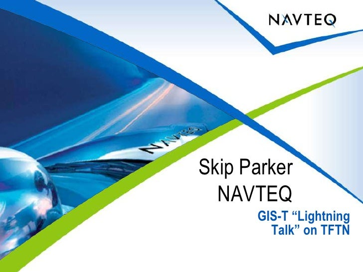"GIS-T ""Lightning Talk"" on TFTN<br />Skip Parker <br />NAVTEQ<br />"