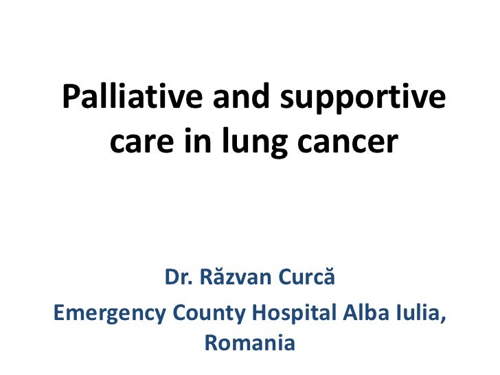 Palliative and supportive care in lung cancer<br />Dr. Răzvan Curcă<br />Emergency County Hospital Alba Iulia, Romania<br />