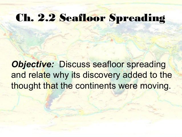 Ch. 2.2 Seafloor SpreadingObjective: Discuss seafloor spreadingand relate why its discovery added to thethought that the c...