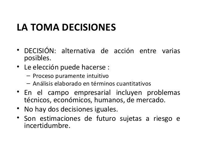 LA TOMA DECISIONES• DECISIÓN: alternativa de acción entre variasposibles.• Le elección puede hacerse :– Proceso puramente ...