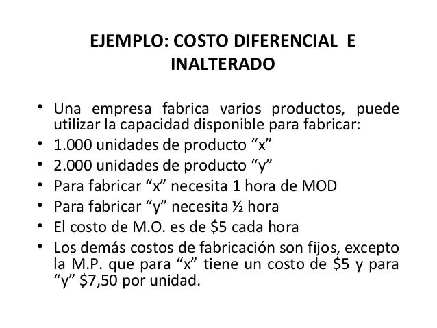 EJEMPLO: COSTO DIFERENCIAL EINALTERADO• Una empresa fabrica varios productos, puedeutilizar la capacidad disponible para f...