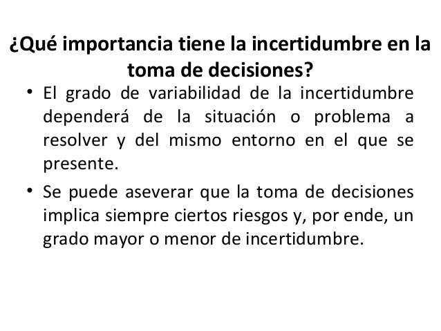 ¿Qué importancia tiene la incertidumbre en latoma de decisiones?• El grado de variabilidad de la incertidumbredependerá de...