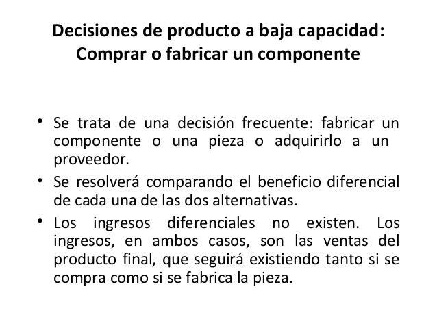 Decisiones de producto a baja capacidad:Comprar o fabricar un componente• Se trata de una decisión frecuente: fabricar unc...