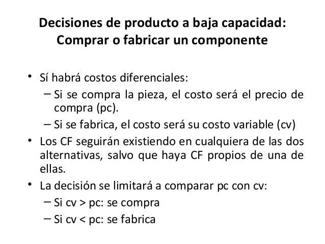 Decisiones de producto a baja capacidad:Comprar o fabricar un componente• Sí habrá costos diferenciales:– Si se compra la ...