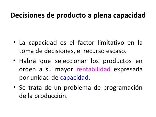 Decisiones de producto a plena capacidad• La capacidad es el factor limitativo en latoma de decisiones, el recurso escaso....