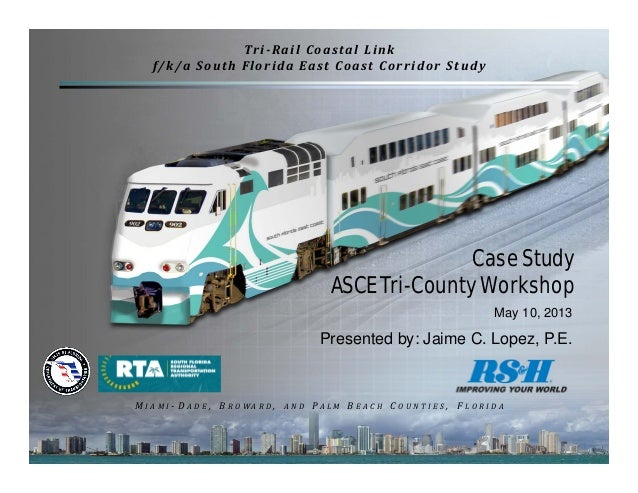 1Case StudyASCE Tri-County WorkshopMay 10, 2013Presented by: Jaime C. Lopez, P.E.Tri‐Rail	Coastal	Linkf/k/a	South	Florida	...