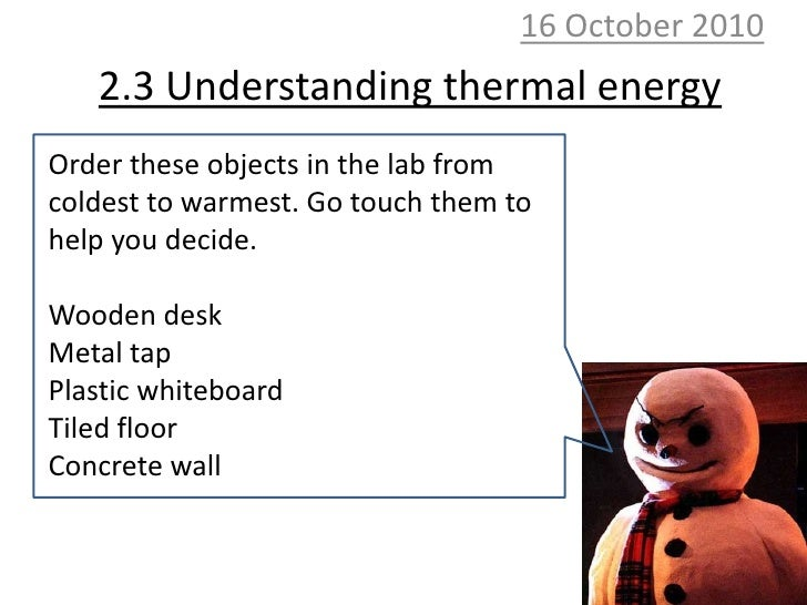 10 October 2010<br />2.3 Understanding thermal energy<br />Order these objects in the lab from coldest to warmest. Go touc...