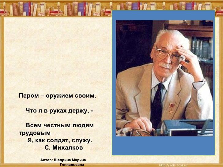 Пером – оружием своим,  Что я в руках держу, -  Всем честным людямтрудовым  Я, как солдат, служу.        С. Михалков      ...