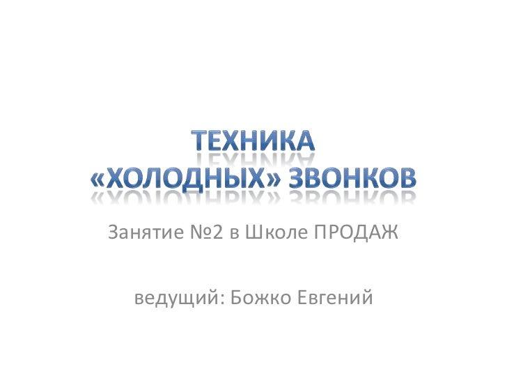 Занятие №2 в Школе ПРОДАЖ  ведущий: Божко Евгений