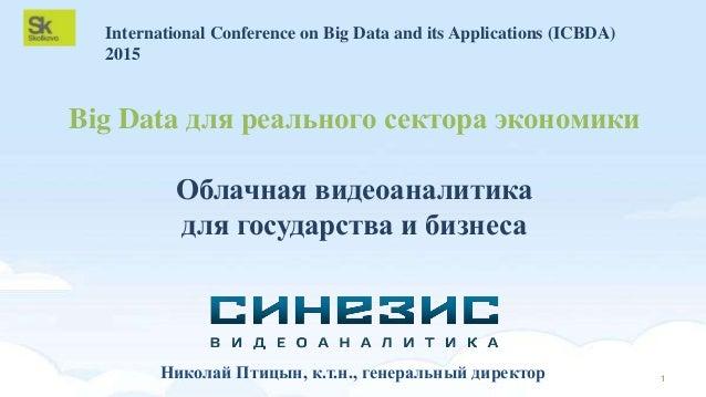 Big Data для реального сектора экономики Облачная видеоаналитика для государства и бизнеса 1Николай Птицын, к.т.н., генера...