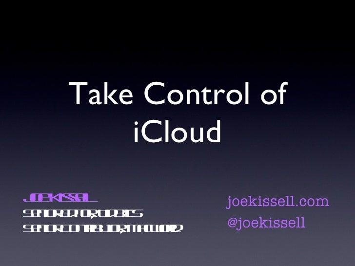 Take Control of iCloud Joe Kissell Senior Editor, TidBITS Senior Contributor, Macworld joekissell.com @joekissell