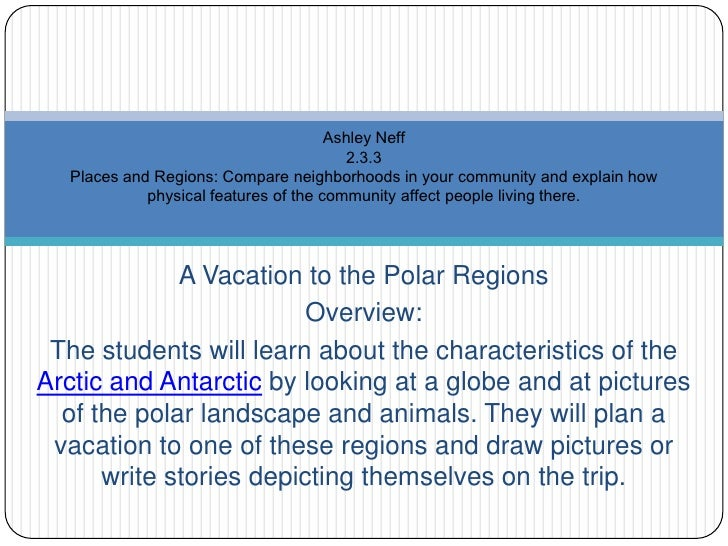 A Vacation to the Polar Regions<br />Overview:<br />The students will learn about the characteristics of the Arctic and An...
