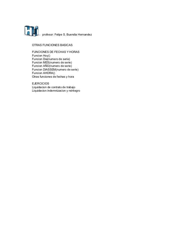 profesor: Felipe S. Buendia Hernandez   OTRAS FUNCIONES BASICAS  FUNCIONES DE FECHAS Y HORAS Funcion Hoy() Funcion Dia(num...