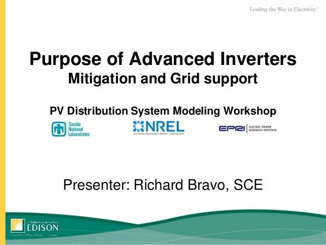 Purpose of Advanced Inverters Mitigation and Grid support PV Distribution System Modeling Workshop Presenter: Richard Brav...