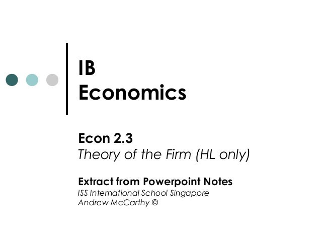IB Economics Econ 2.3 Theory of the Firm (HL only) Extract from Powerpoint Notes ISS International School Singapore Andrew...