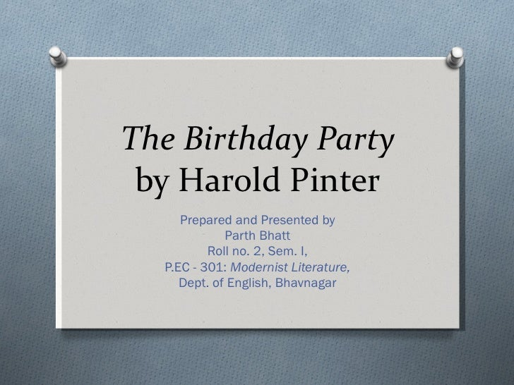 The Birthday Party  by Harold Pinter Prepared and Presented by Parth Bhatt Roll no. 2, Sem. I, P.EC - 301:  Modernist Lite...