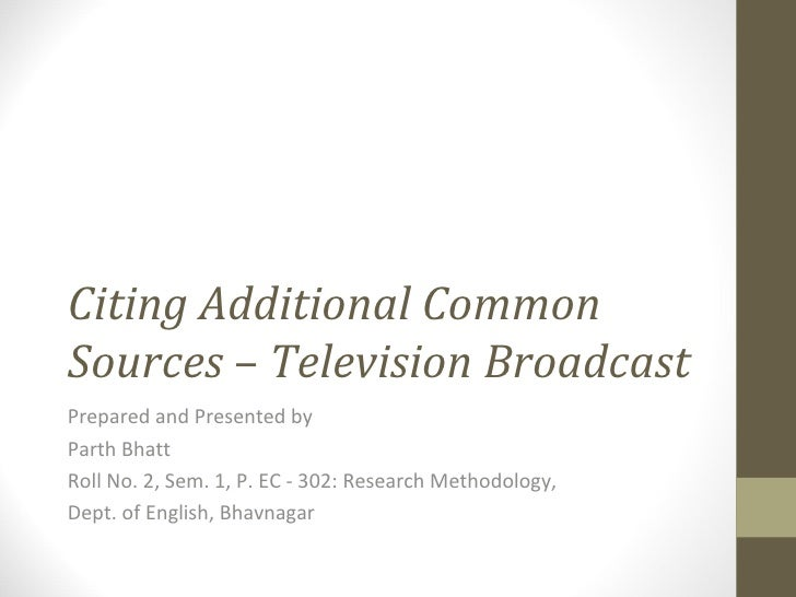 Citing Additional Common Sources  –  Television Broadcast   Prepared and Presented by Parth Bhatt Roll No. 2, Sem. 1, P. E...