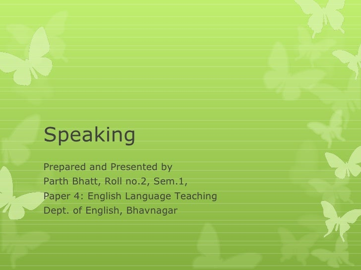 Speaking Prepared and Presented by Parth Bhatt, Roll no.2, Sem.1, Paper 4: English Language Teaching Dept. of English, Bha...