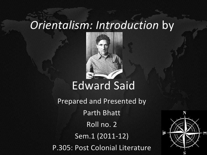 Prepared and Presented by Parth Bhatt Roll no. 2 Sem.1 (2011-12) P.305: Post Colonial Literature Orientalism: Introduction...