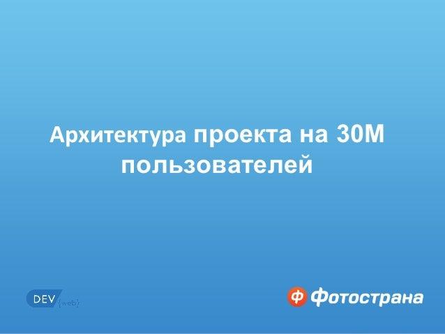 Архитектура проекта на 30М            пользователейИнтересно? Заходи на http://job.fotostrana.ru   1 из 50