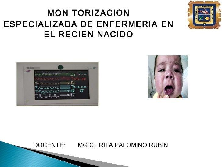 MONITORIZACIONESPECIALIZADA DE ENFERMERIA EN       EL RECIEN NACIDO     DOCENTE:   MG.C.. RITA PALOMINO RUBIN