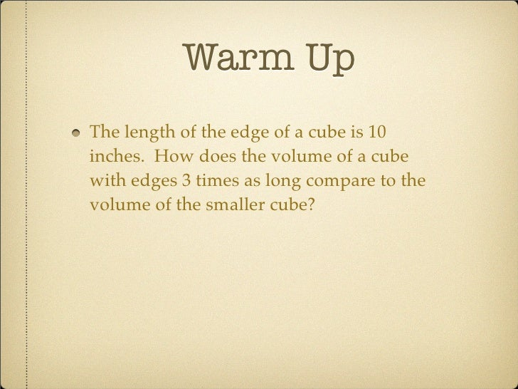 Warm Up The length of the edge of a cube is 10 inches. How does the volume of a cube with edges 3 times as long compare to...