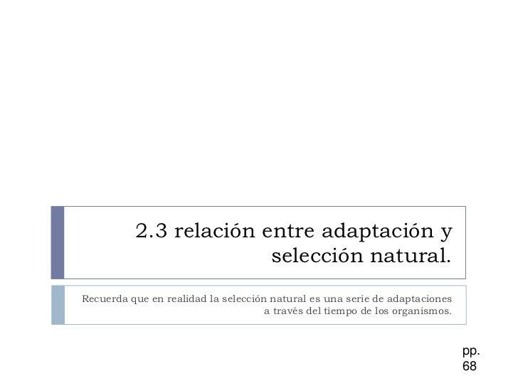 2.3 relación entre adaptación y selección natural.<br />Recuerda que en realidad la selección natural es una serie de adap...