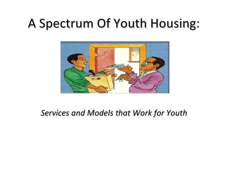 A Spectrum Of Youth Housing :   Services and Models that Work for Youth