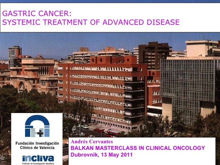 GASTRIC CANCER:  SYSTEMIC TREATMENT OF ADVANCED DISEASE   Andrés Cervantes BALKAN MASTERCLASS IN CLINICAL ONCOLOGY Dubrovn...