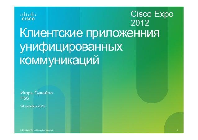 Cisco Expo 2012  Клиентские приложенния унифицированных коммуникаций Игорь Сукайло PSS 24 октября 2012  © 2011 Cisco and/o...