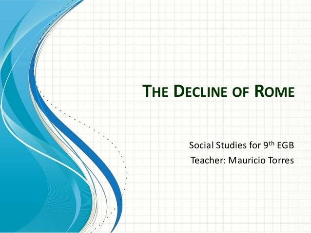 THE DECLINE OF ROME Social Studies for 9th EGB Teacher: Mauricio Torres