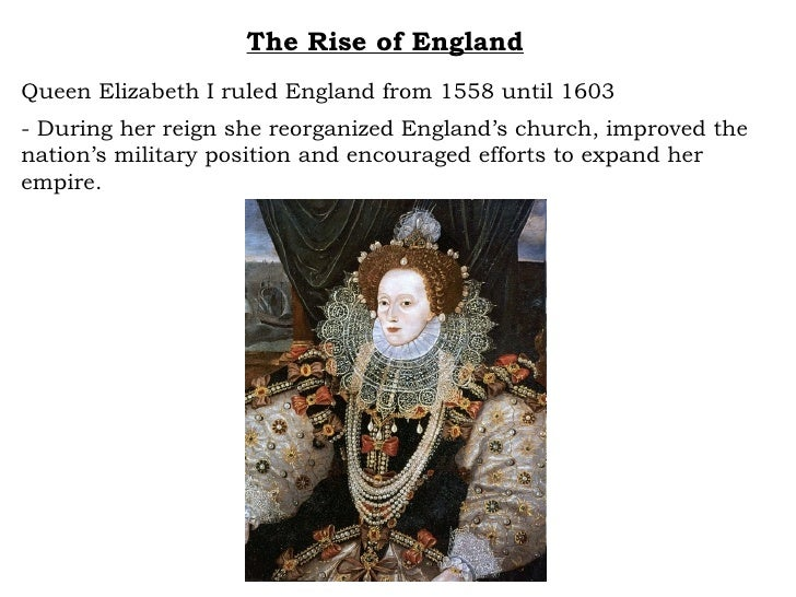 The Rise of England Queen Elizabeth I ruled England from 1558 until 1603 - During her reign she reorganized England's chur...
