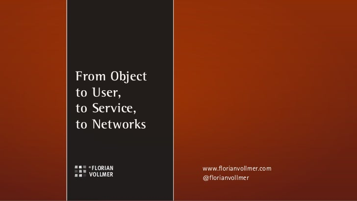 From Objectto User,to Service,to Networks              www.florianvollmer.com              @florianvollmer