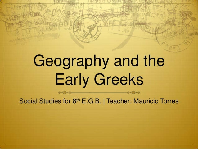 Geography and the Early Greeks Social Studies for 8th E.G.B. | Teacher: Mauricio Torres