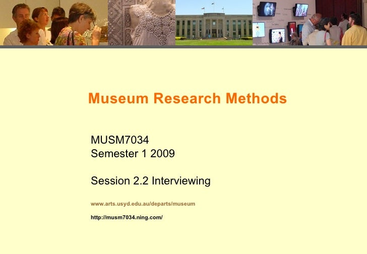 Museum Research Methods MUSM7034 Semester 1 2009 Session 2.2 Interviewing www.arts.usyd.edu.au/departs/museum http://musm7...