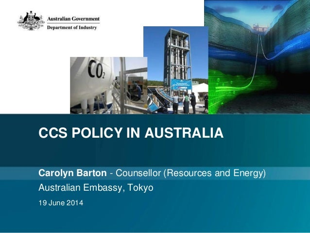 CCS POLICY IN AUSTRALIA Carolyn Barton - Counsellor (Resources and Energy) Australian Embassy, Tokyo 19 June 2014