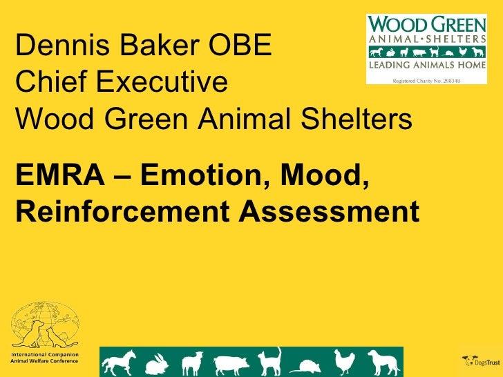 Dennis Baker OBE Chief Executive Wood Green Animal Shelters EMRA – Emotion, Mood, Reinforcement Assessment