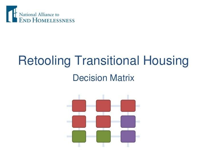 Retooling Transitional Housing <ul><li>Decision Matrix </li></ul>