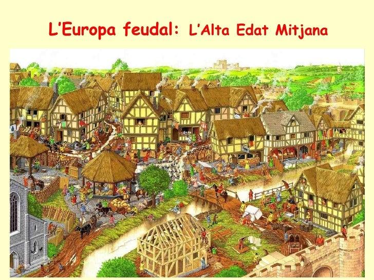 L'Europa feudal: L'Alta Edat MitjanaDurant l'època medieval subsistiren elements procedents del món antic, com arala relig...