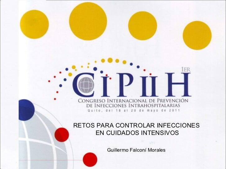 RETOS PARA CONTROLAR INFECCIONES EN CUIDADOS INTENSIVOS Guillermo Falconí Morales