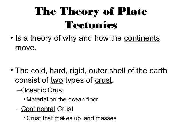 The Theory of Plate             Tectonics• Is a theory of why and how the continents  move.• The cold, hard, rigid, outer ...