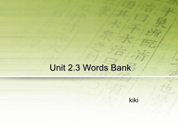 Unit  2.3  Word s  Bank kiki