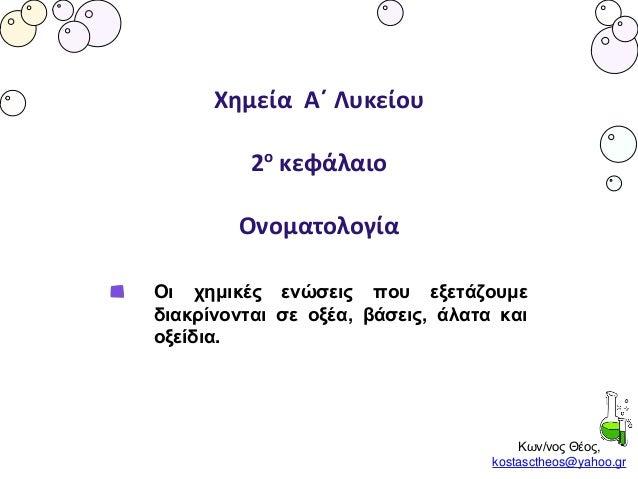 Κων/νος Θέος, kostasctheos@yahoo.gr Χημεία Α΄ Λυκείου 2ο κεφάλαιο Ονοματολογία Οι χημικές ενώσεις που εξετάζουμε διακρίνον...