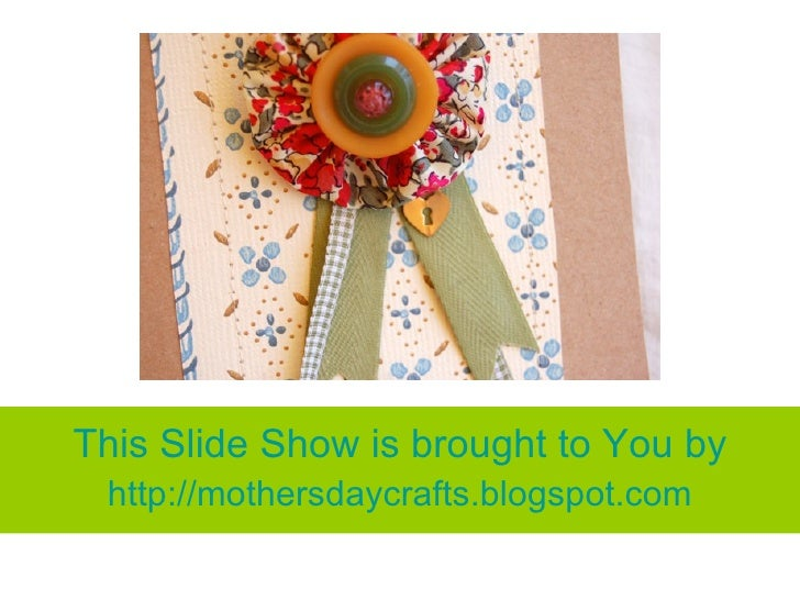 This Slide Show is brought to You by  http://mothersdaycrafts.blogspot.com