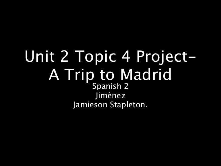 Unit 2 Topic 4 Project-   A Trip to Madrid           Spanish 2            Jimènez      Jamieson Stapleton.