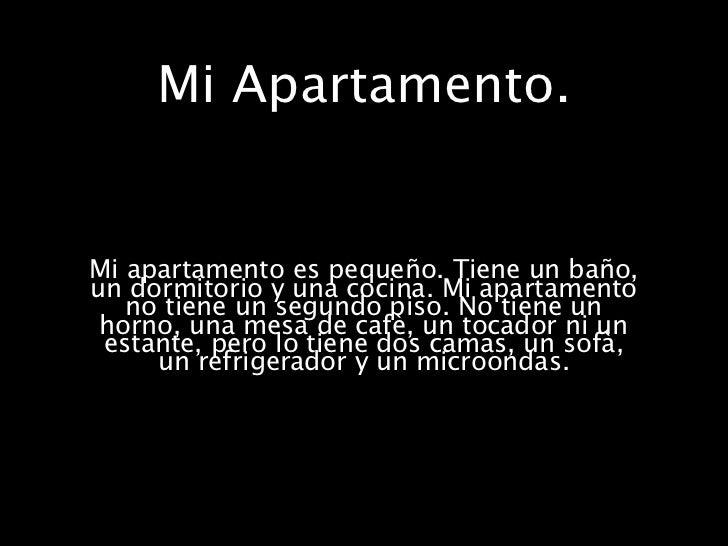 Mi Apartamento.Mi apartamento es pequeño. Tiene un baño,un dormitorio y una cocina. Mi apartamento   no tiene un segundo p...