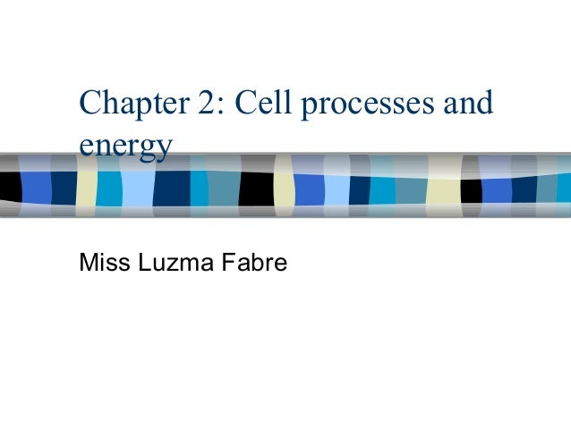 Chapter 2: Cell processes andenergyMiss Luzma Fabre