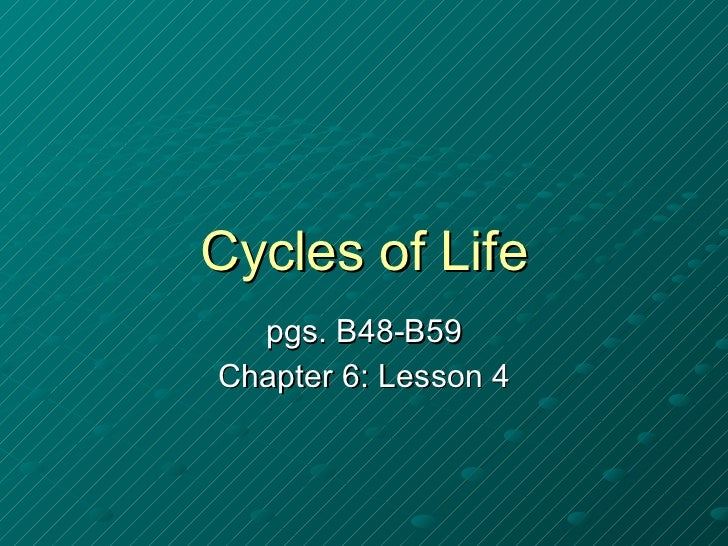 Cycles of Life pgs. B48-B59 Chapter 6: Lesson 4