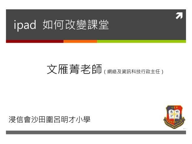 ipad 如何改變課堂     文雁菁老師(網絡及資訊科技行政主任)浸信會沙田圍呂明才小學